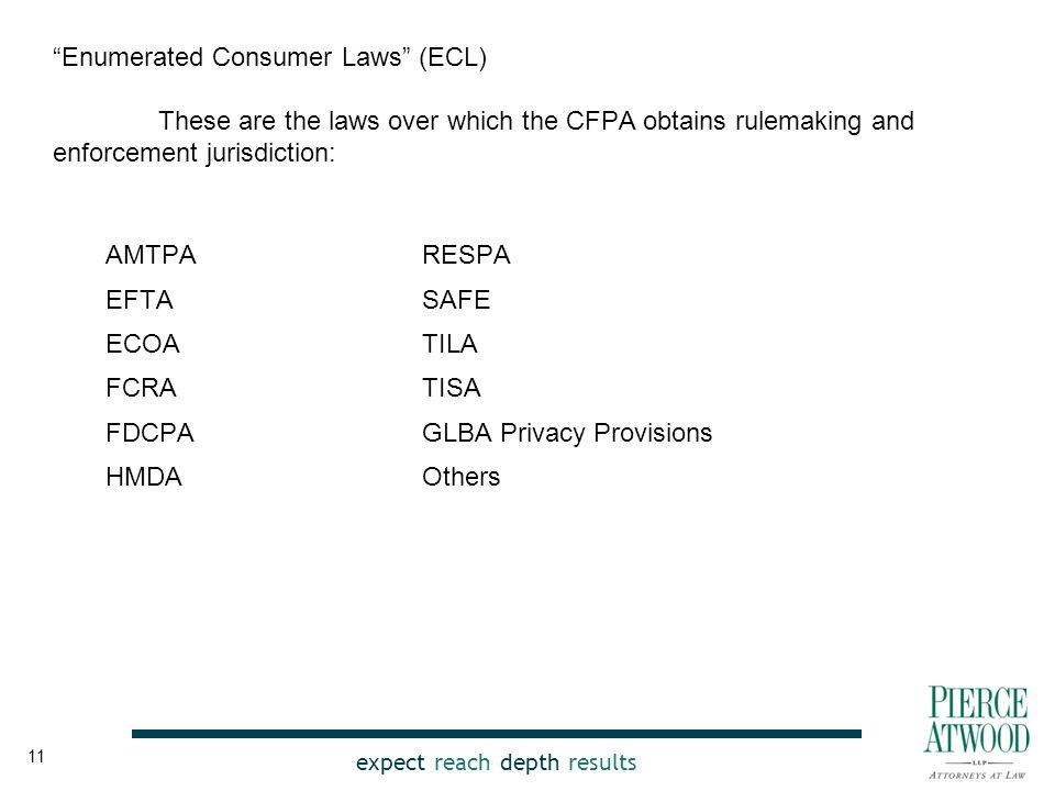 expect reach depth results Enumerated Consumer Laws (ECL) These are the laws over which the CFPA obtains rulemaking and enforcement jurisdiction: AMTPA EFTA ECOA FCRA FDCPA HMDA RESPA SAFE TILA TISA GLBA Privacy Provisions Others 11