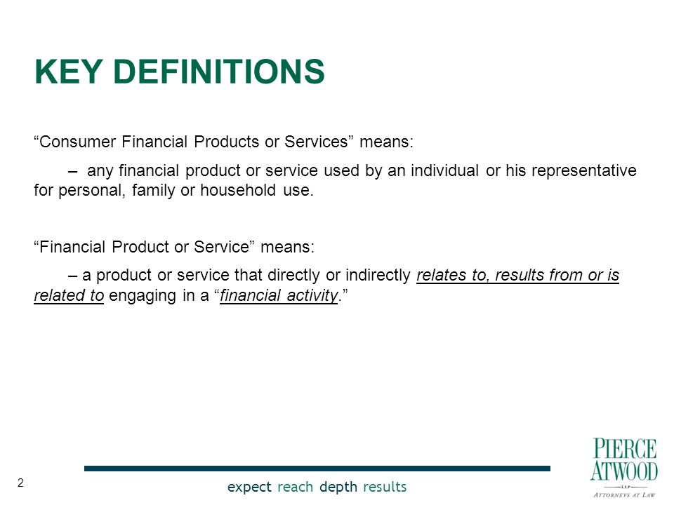 expect reach depth results KEY DEFINITIONS Consumer Financial Products or Services means: – any financial product or service used by an individual or his representative for personal, family or household use.