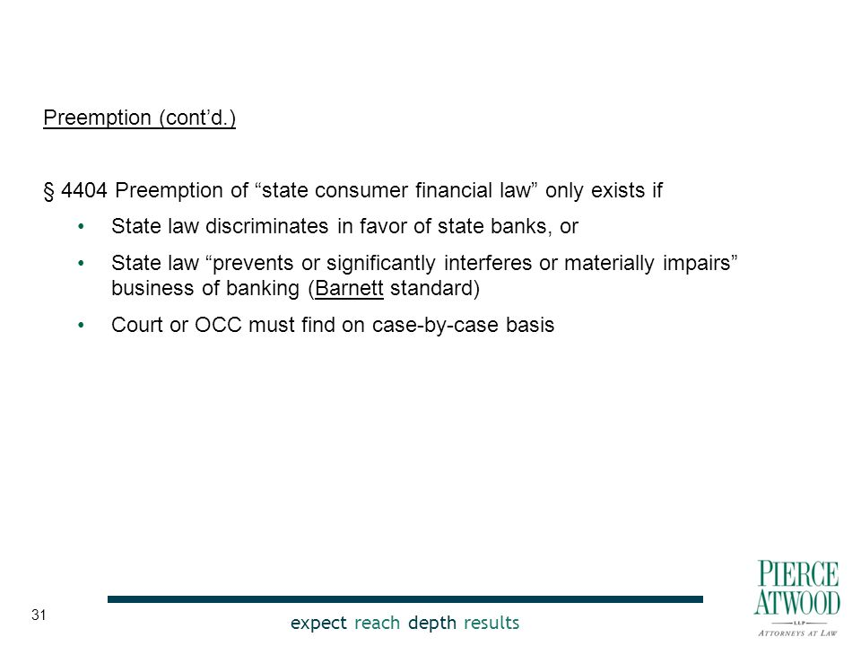 expect reach depth results Preemption (cont'd.) § 4404 Preemption of state consumer financial law only exists if State law discriminates in favor of state banks, or State law prevents or significantly interferes or materially impairs business of banking (Barnett standard) Court or OCC must find on case-by-case basis 31