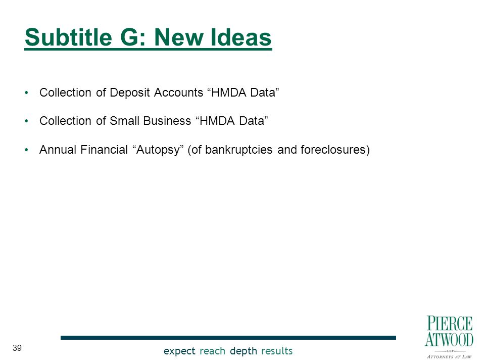 expect reach depth results Collection of Deposit Accounts HMDA Data Collection of Small Business HMDA Data Annual Financial Autopsy (of bankruptcies and foreclosures) Subtitle G: New Ideas 39