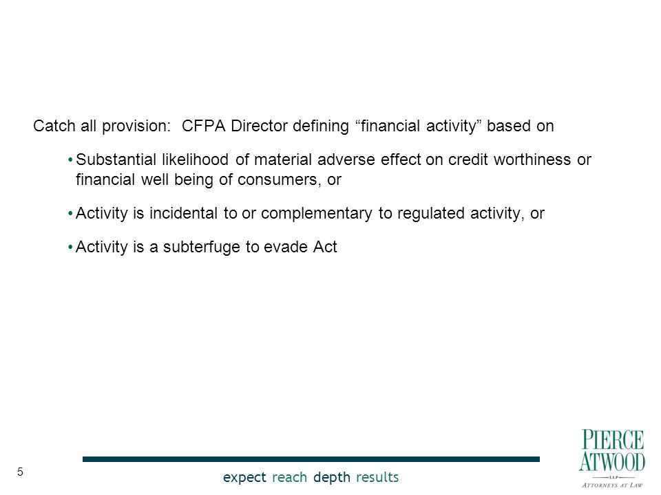 expect reach depth results Catch all provision: CFPA Director defining financial activity based on Substantial likelihood of material adverse effect on credit worthiness or financial well being of consumers, or Activity is incidental to or complementary to regulated activity, or Activity is a subterfuge to evade Act 5