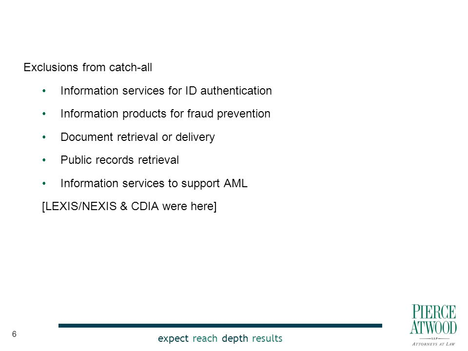 expect reach depth results Exclusions from catch-all Information services for ID authentication Information products for fraud prevention Document retrieval or delivery Public records retrieval Information services to support AML [LEXIS/NEXIS & CDIA were here] 6