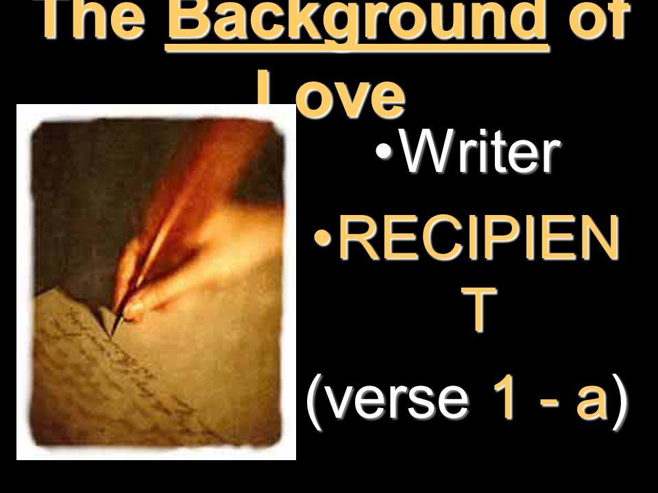 The Background of Love WriterWriter RECIPIEN TRECIPIEN T (verse 1 - a)