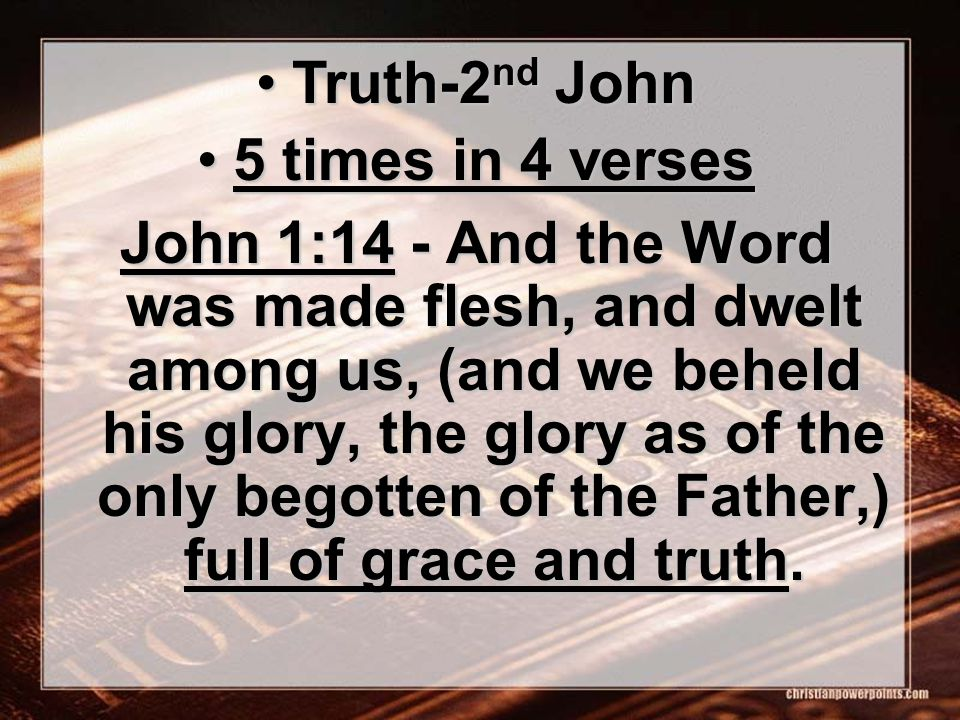 John 1:14 - And the Word was made flesh, and dwelt among us, (and we beheld his glory, the glory as of the only begotten of the Father,) full of grace and truth.