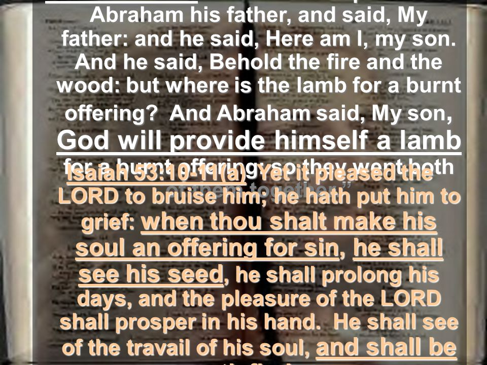 Genesis 22:7-8 – And Isaac spake unto Abraham his father, and said, My father: and he said, Here am I, my son.