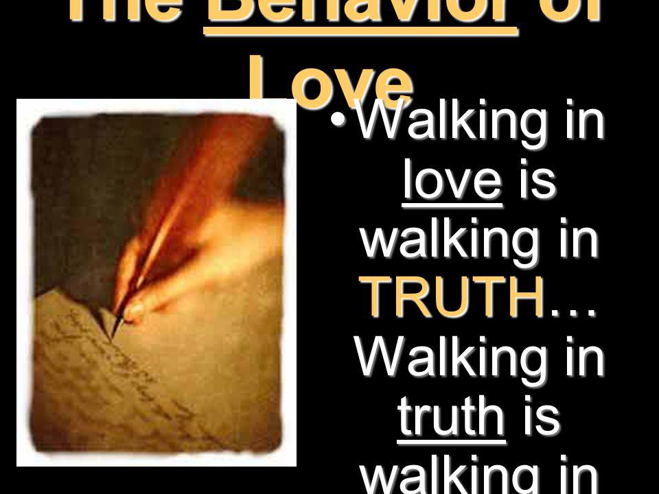 The Behavior of Love Walking in love is walking in TRUTH… Walking in truth is walking in LOVE (vs 5- 6)Walking in love is walking in TRUTH… Walking in