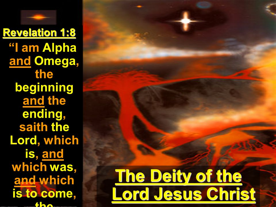Revelation 1:8 I am Alpha and Omega, the beginning and the ending, saith the Lord, which is, and which was, and which is to come, the Almighty. The Deity of the Lord Jesus Christ