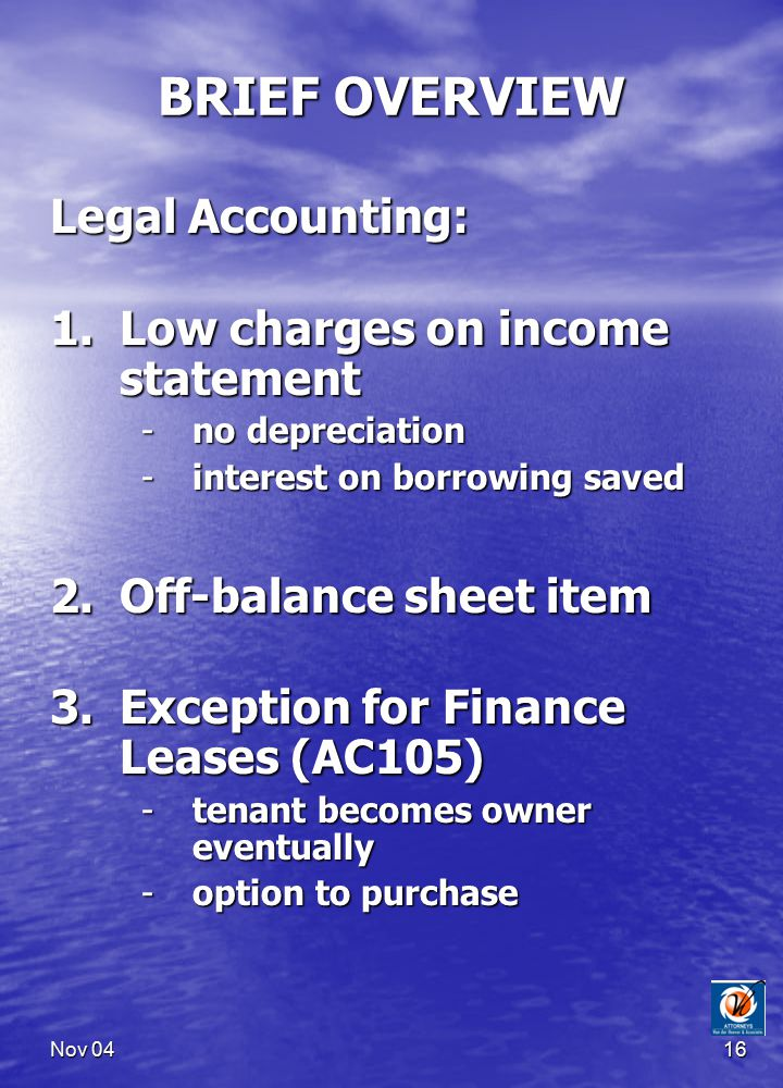 Nov 0416 BRIEF OVERVIEW Legal Accounting: 1.Low charges on income statement -no depreciation -interest on borrowing saved 2.Off-balance sheet item 3.Exception for Finance Leases (AC105) -tenant becomes owner eventually -option to purchase