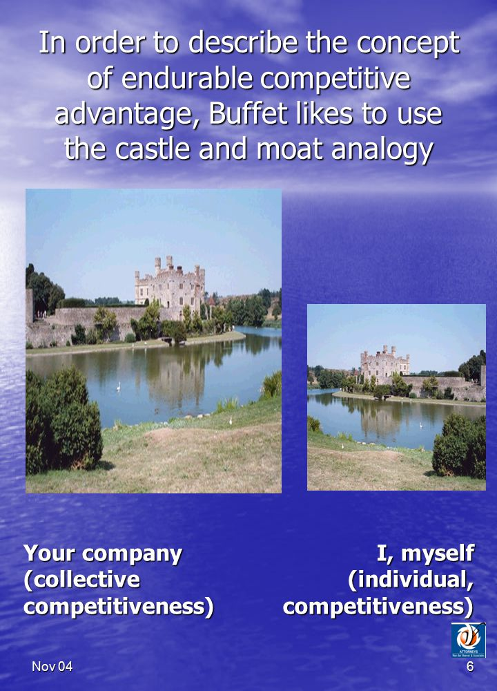 Nov 046 In order to describe the concept of endurable competitive advantage, Buffet likes to use the castle and moat analogy Your company (collective competitiveness) I, myself (individual, competitiveness) )
