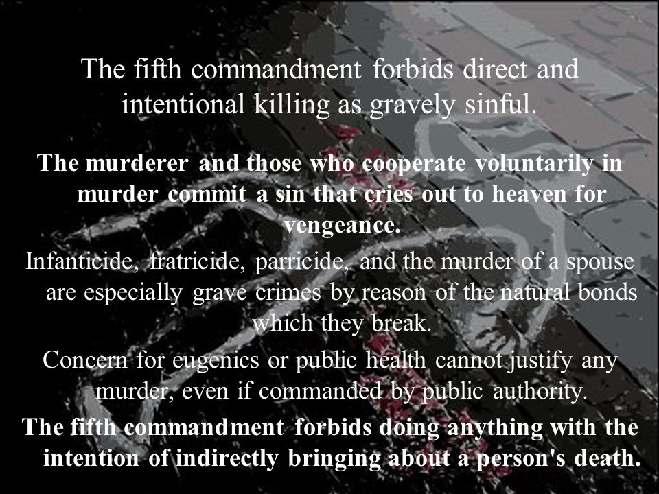 The fifth commandment forbids direct and intentional killing as gravely sinful. The murderer and those who cooperate voluntarily in murder commit a si