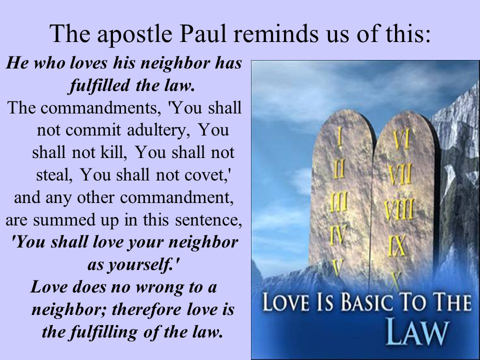 The apostle Paul reminds us of this: He who loves his neighbor has fulfilled the law. The commandments, 'You shall not commit adultery, You shall not