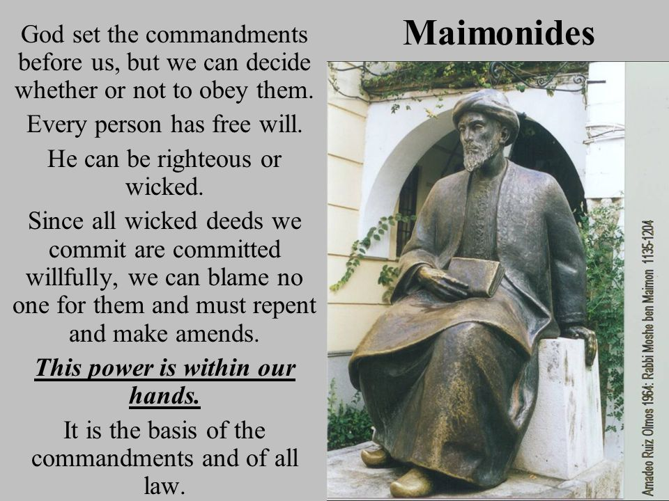 Maimonides God set the commandments before us, but we can decide whether or not to obey them. Every person has free will. He can be righteous or wicke