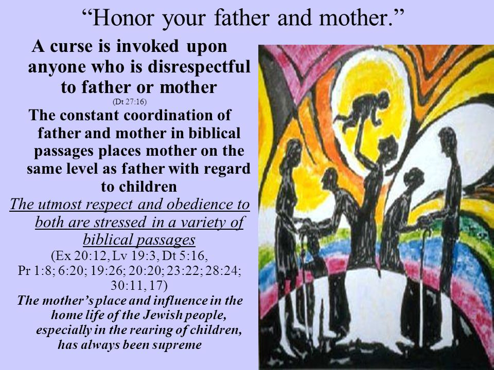 """""""Honor your father and mother."""" A curse is invoked upon anyone who is disrespectful to father or mother (Dt 27:16) The constant coordination of father"""