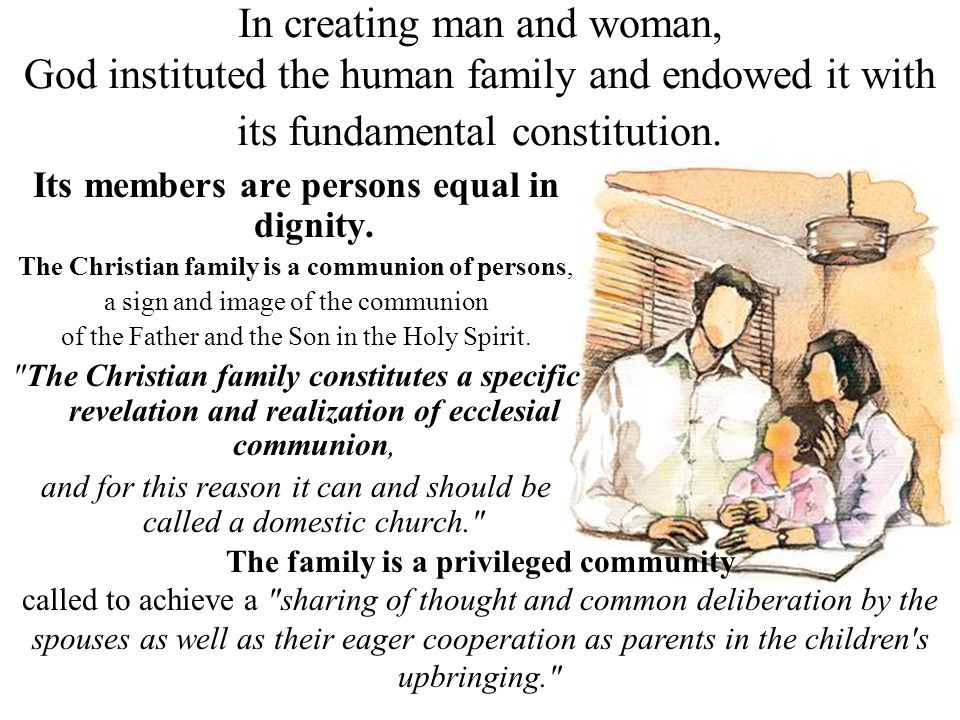 In creating man and woman, God instituted the human family and endowed it with its fundamental constitution. Its members are persons equal in dignity.