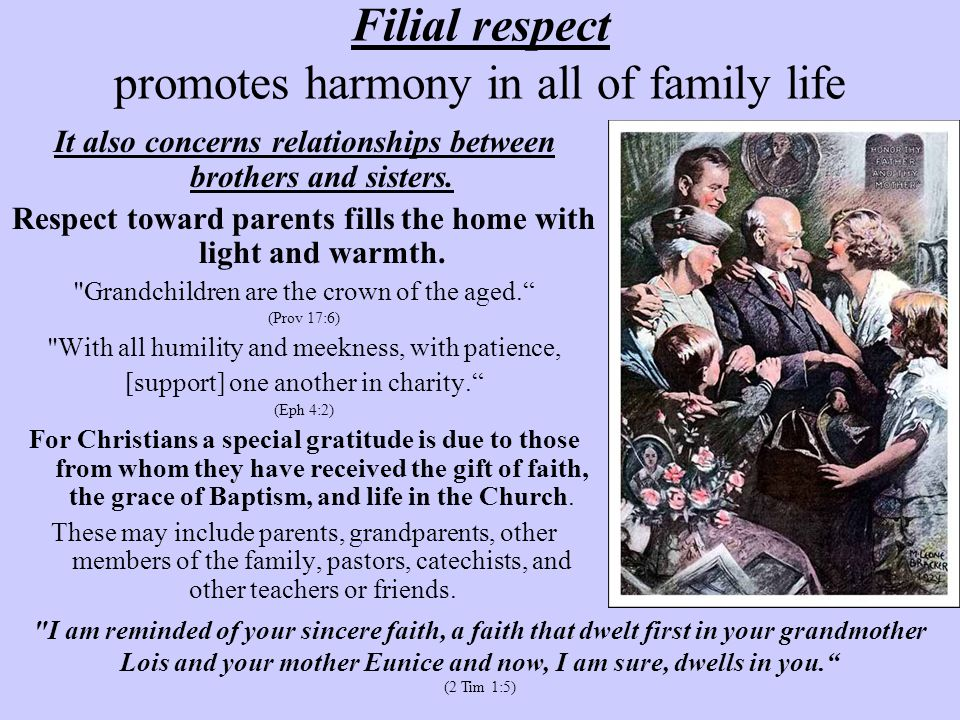 Filial respect promotes harmony in all of family life It also concerns relationships between brothers and sisters. Respect toward parents fills the ho