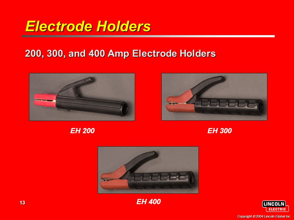 13 Copyright  2004 Lincoln Global Inc. 200, 300, and 400 Amp Electrode Holders EH 200 EH 400 EH 300 Electrode Holders