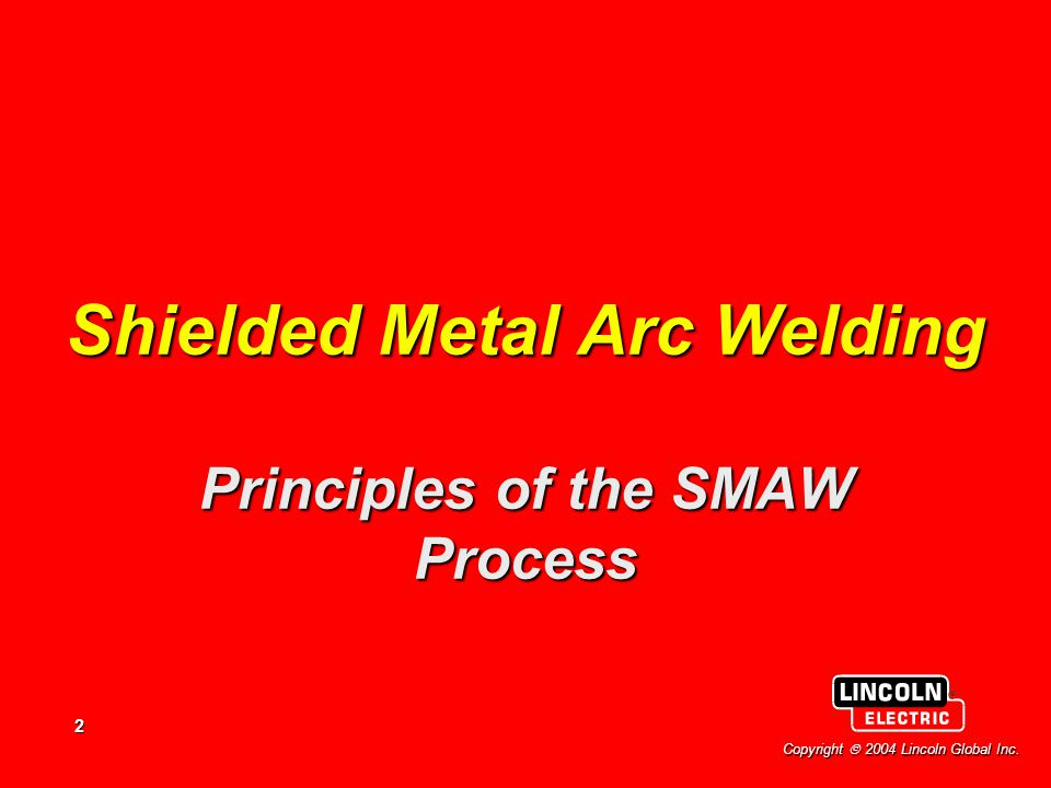 2 Copyright  2004 Lincoln Global Inc. Shielded Metal Arc Welding Principles of the SMAW Process