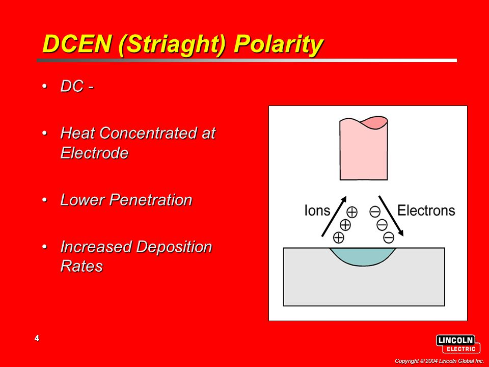 4 Copyright  2004 Lincoln Global Inc. DCEN (Striaght) Polarity DC -DC - Heat Concentrated at ElectrodeHeat Concentrated at Electrode Lower Penetratio