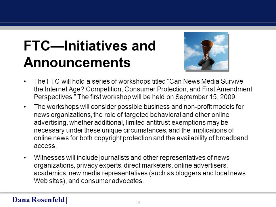 15 FTC—Initiatives and Announcements The FTC will hold a series of workshops titled Can News Media Survive the Internet Age.