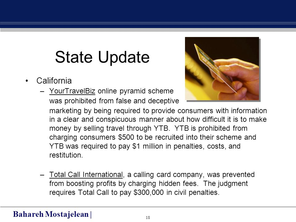 18 State Update California –YourTravelBiz online pyramid scheme was prohibited from false and deceptive marketing by being required to provide consumers with information in a clear and conspicuous manner about how difficult it is to make money by selling travel through YTB.