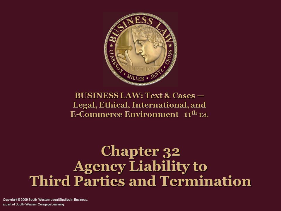 Chapter 32 Agency Liability to Third Parties and Termination BUSINESS LAW: Text & Cases — Legal, Ethical, International, and E-Commerce Environment 11