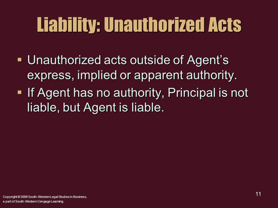 Copyright © 2009 South-Western Legal Studies in Business, a part of South-Western Cengage Learning. 11 Liability: Unauthorized Acts  Unauthorized act