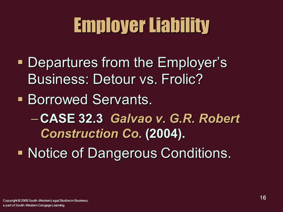 Copyright © 2009 South-Western Legal Studies in Business, a part of South-Western Cengage Learning. 16 Employer Liability  Departures from the Employ