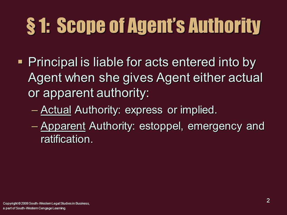 2 § 1: Scope of Agent's Authority  Principal is liable for acts entered into by Agent when she gives Agent either actual or apparent authority: –Actu