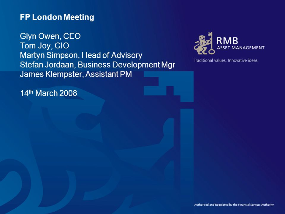FP London Meeting Glyn Owen, CEO Tom Joy, CIO Martyn Simpson, Head of Advisory Stefan Jordaan, Business Development Mgr James Klempster, Assistant PM 14 th March 2008