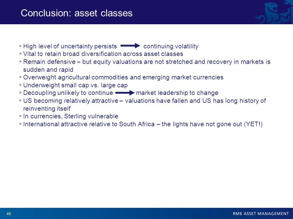 45  High level of uncertainty persists continuing volatility  Vital to retain broad diversification across asset classes  Remain defensive – but equity valuations are not stretched and recovery in markets is sudden and rapid  Overweight agricultural commodities and emerging market currencies  Underweight small cap vs.