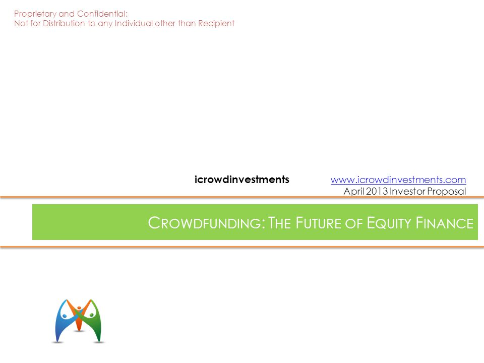 C ROWDFUNDING : T HE F UTURE OF E QUITY F INANCE icrowdinvestments www.icrowdinvestments.com April 2013 Investor Proposalwww.icrowdinvestments.com Proprietary and Confidential: Not for Distribution to any Individual other than Recipient