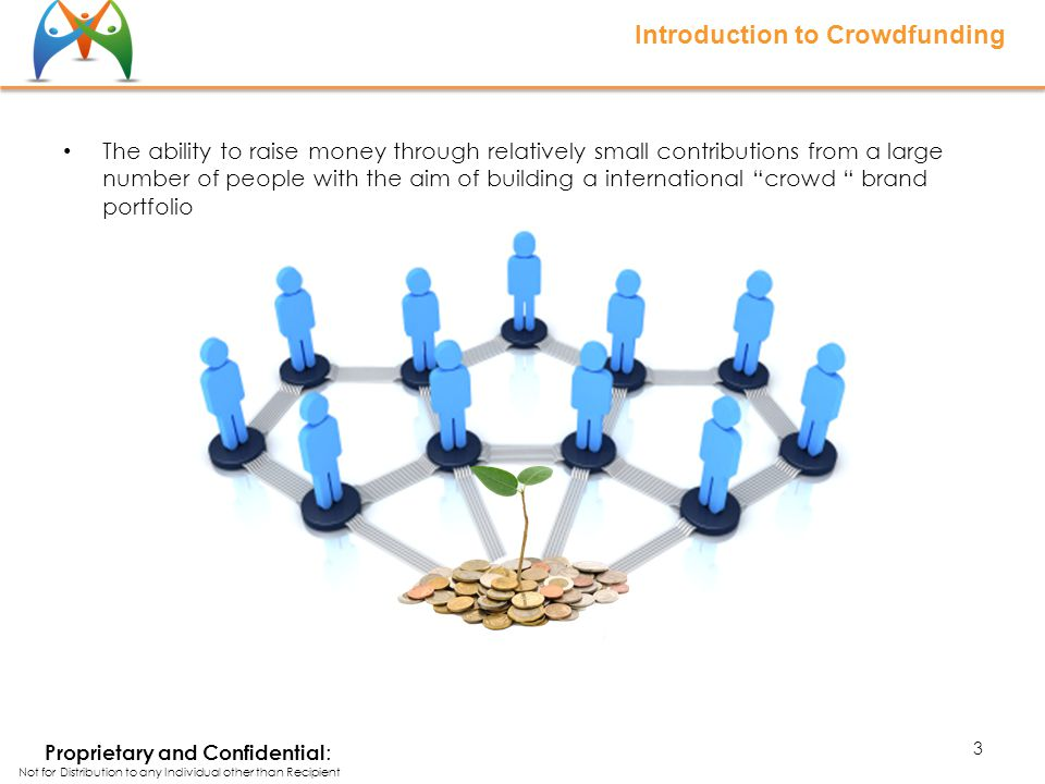 Introduction to Crowdfunding The ability to raise money through relatively small contributions from a large number of people with the aim of building a international crowd brand portfolio 3 Proprietary and Confidential : Not for Distribution to any Individual other than Recipient