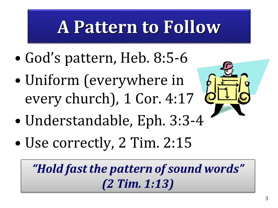 3 A Pattern to Follow God's pattern, Heb.8:5-6 Uniform (everywhere in every church), 1 Cor.