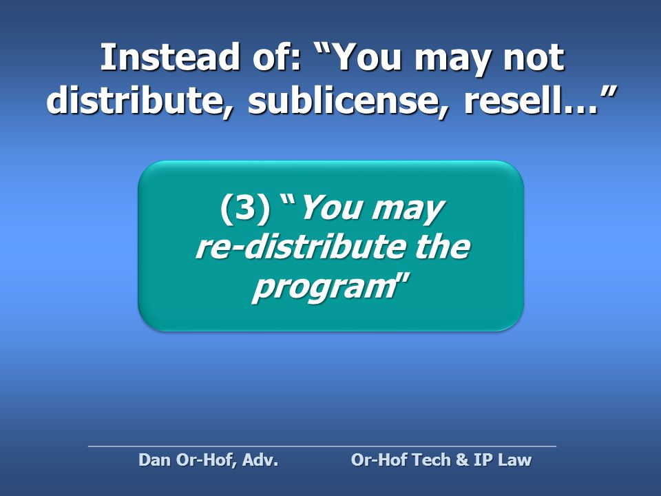 Instead of: You may not distribute, sublicense, resell… (3) You may re-distribute the program (3) You may re-distribute the program Or-Hof Tech & IP Law Dan Or-Hof, Adv.