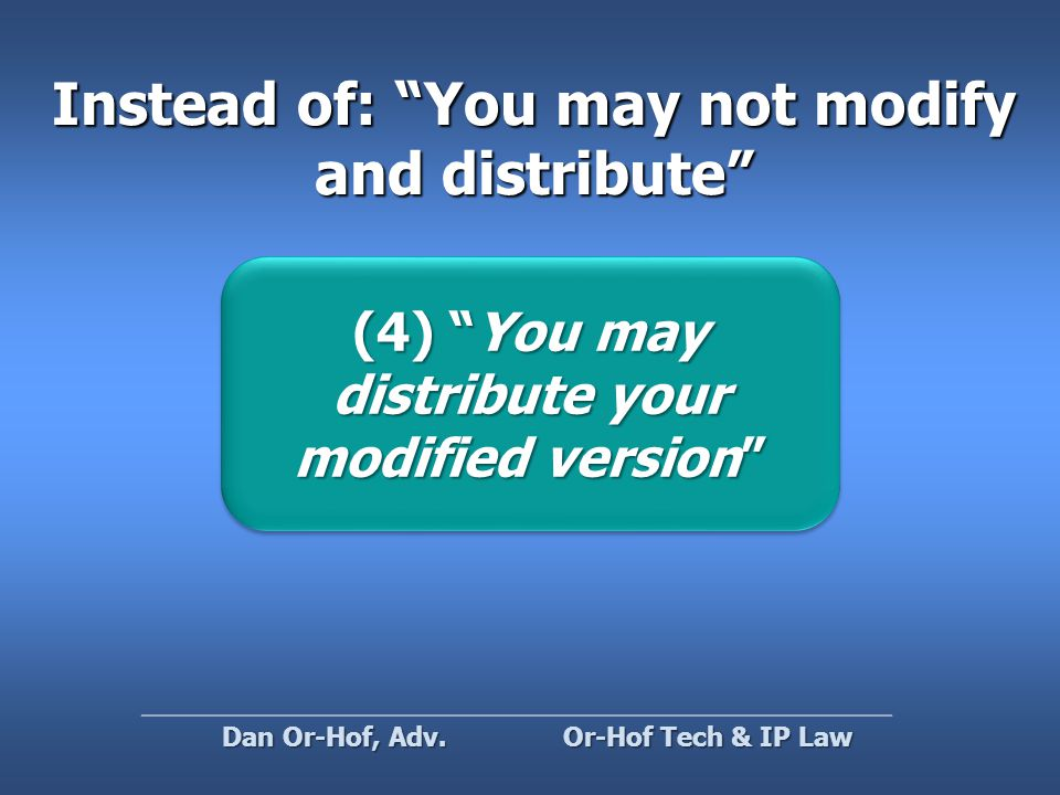 Instead of: You may not modify and distribute (4) You may distribute your modified version (4) You may distribute your modified version Or-Hof Tech & IP Law Dan Or-Hof, Adv.