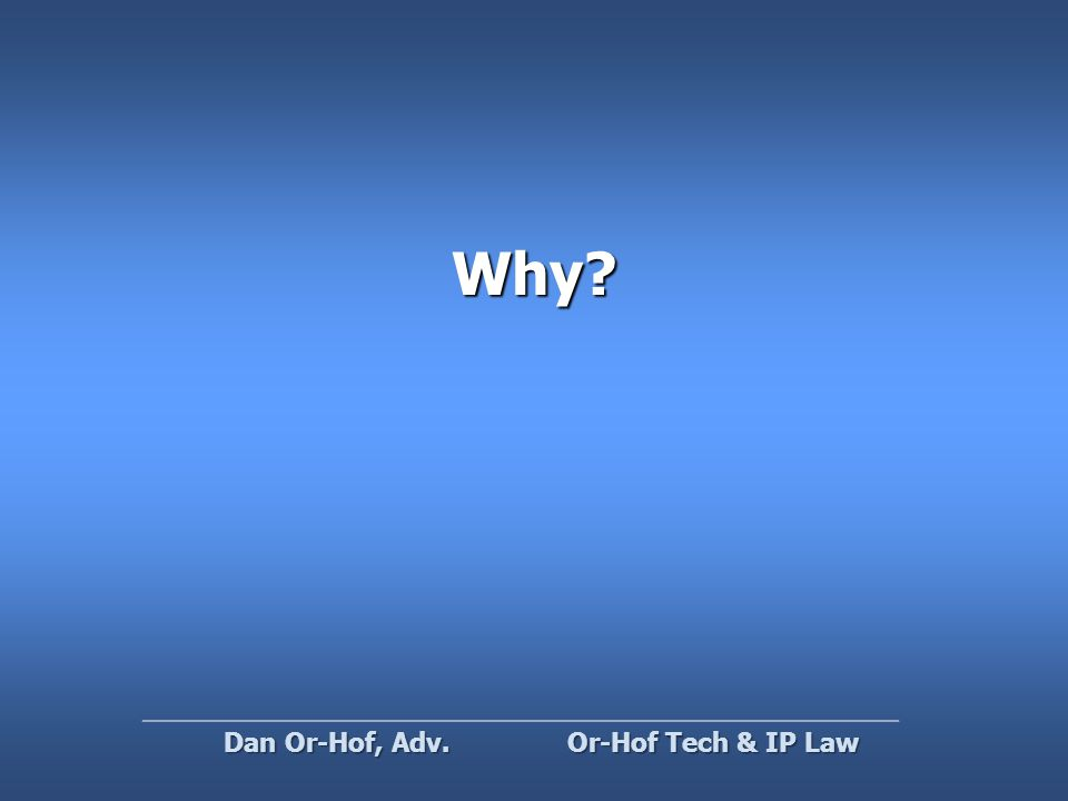 Why? Or-Hof Tech & IP Law Dan Or-Hof, Adv.
