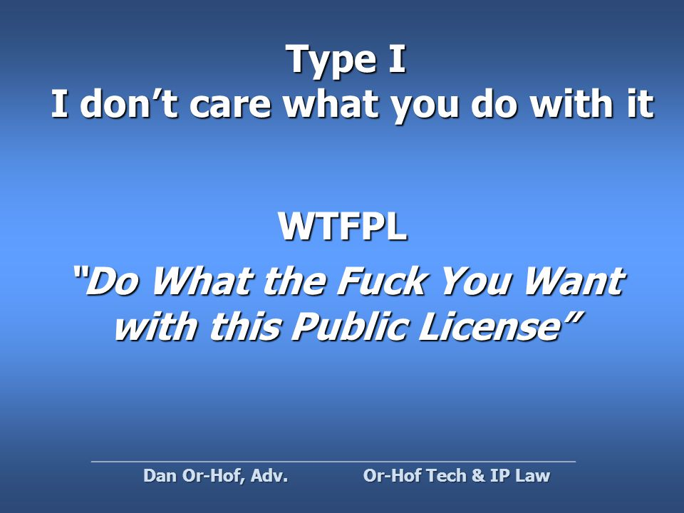 Type I I don't care what you do with it WTFPL Do What the Fuck You Want with this Public License Or-Hof Tech & IP Law Dan Or-Hof, Adv.