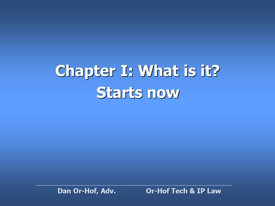 Chapter I: What is it Starts now Or-Hof Tech & IP Law Dan Or-Hof, Adv.
