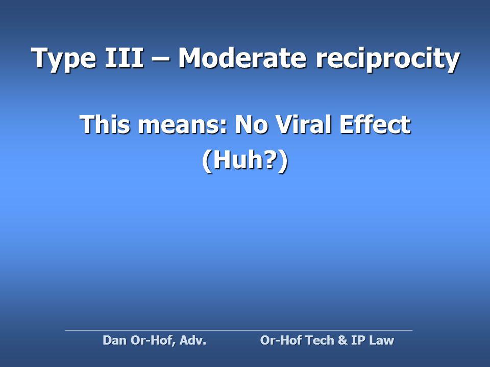 Type III – Moderate reciprocity This means: No Viral Effect (Huh ) Or-Hof Tech & IP Law Dan Or-Hof, Adv.