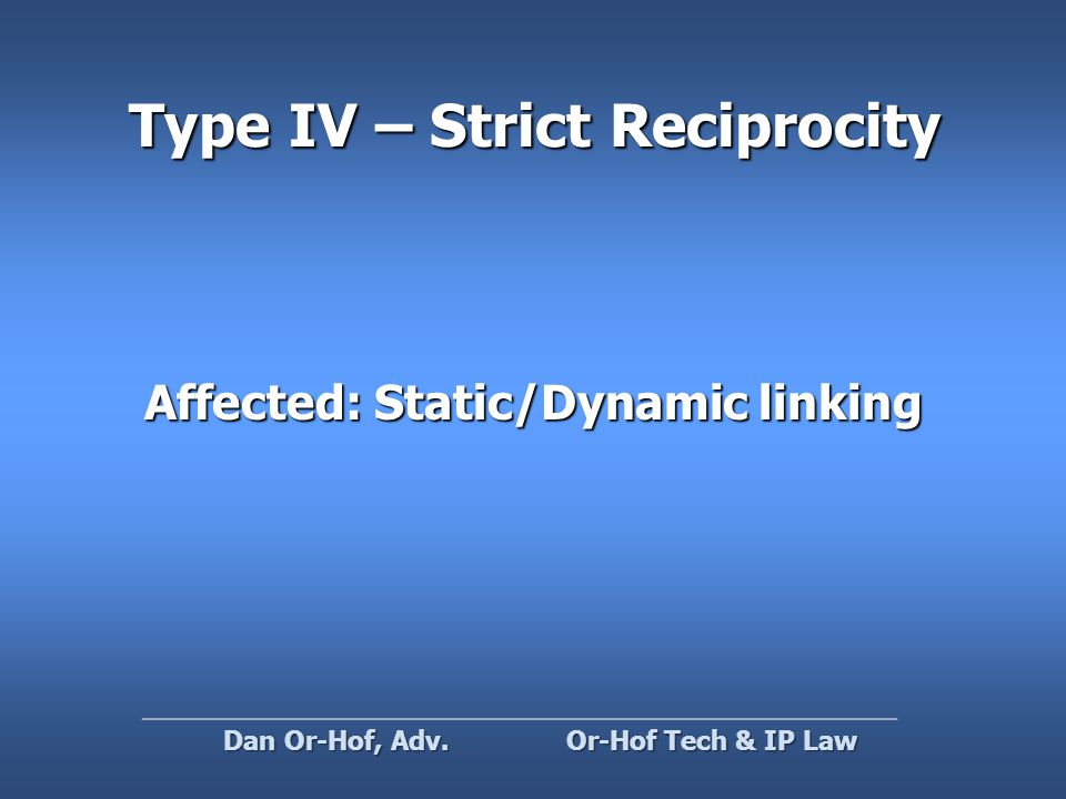 Type IV – Strict Reciprocity Affected: Static/Dynamic linking Or-Hof Tech & IP Law Dan Or-Hof, Adv.