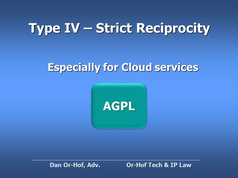 Type IV – Strict Reciprocity AGPLAGPL Or-Hof Tech & IP Law Dan Or-Hof, Adv.
