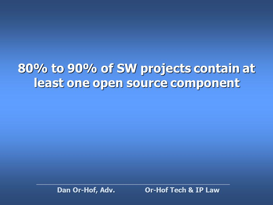80% to 90% of SW projects contain at least one open source component Or-Hof Tech & IP Law Dan Or-Hof, Adv.