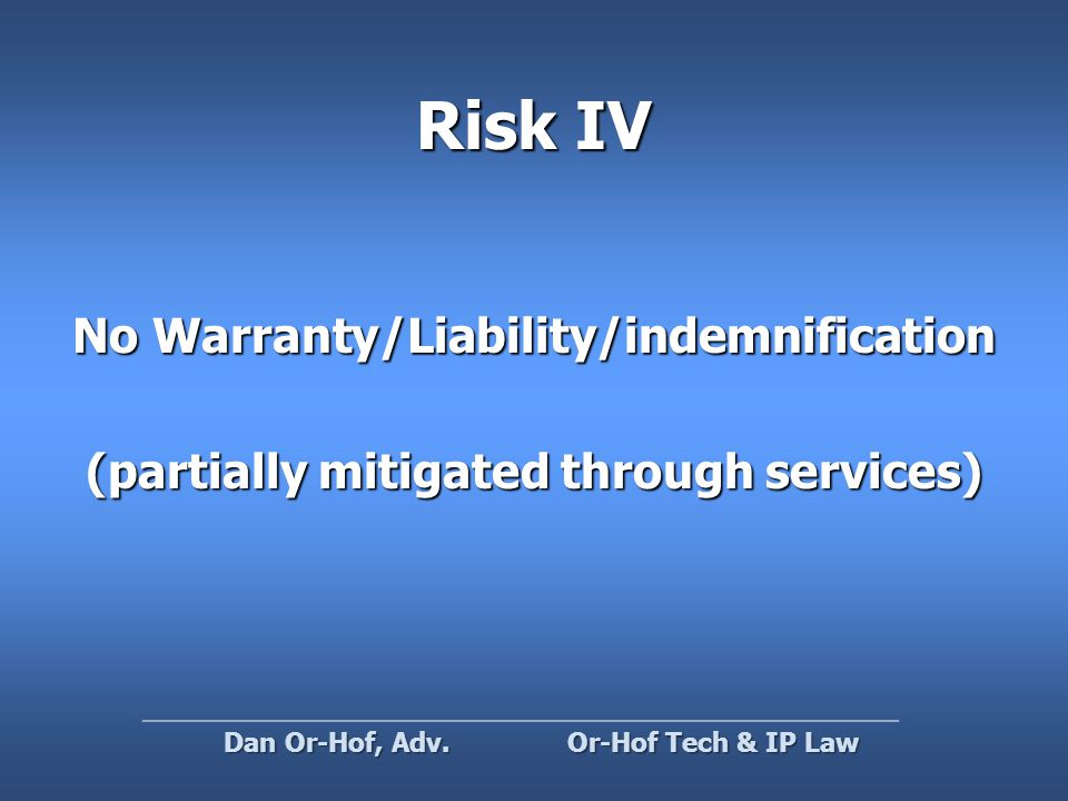 Risk IV No Warranty/Liability/indemnification (partially mitigated through services) Or-Hof Tech & IP Law Dan Or-Hof, Adv.