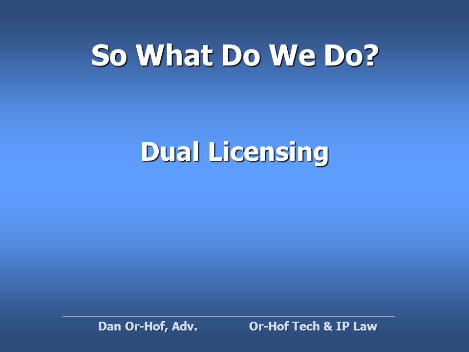 So What Do We Do Dual Licensing Or-Hof Tech & IP Law Dan Or-Hof, Adv.