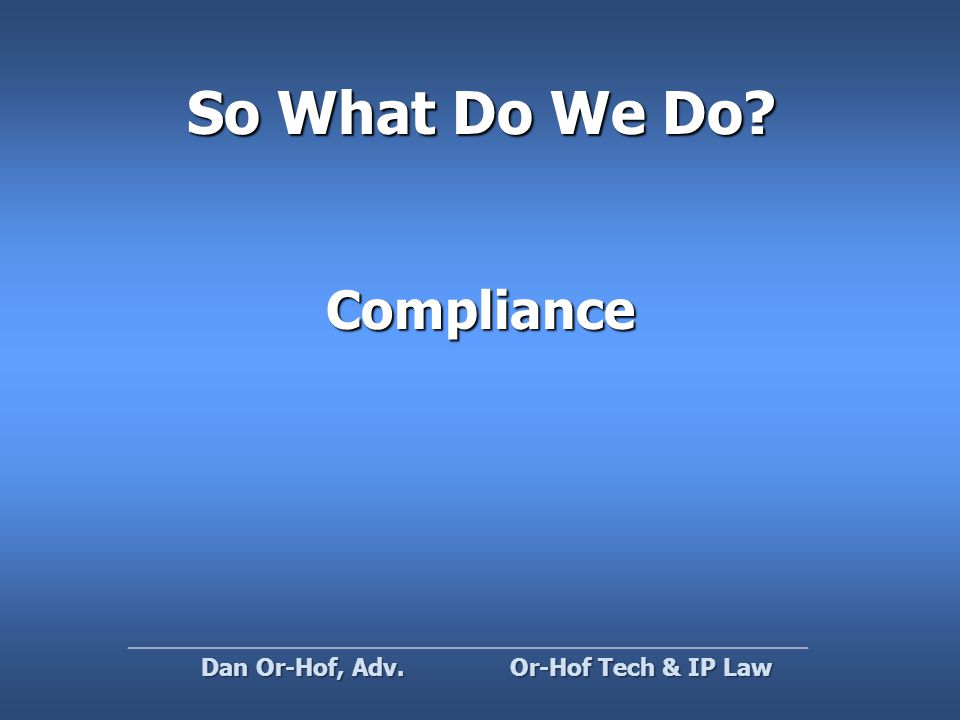 So What Do We Do Compliance Or-Hof Tech & IP Law Dan Or-Hof, Adv.
