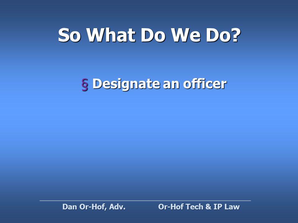 So What Do We Do §Designate an officer Or-Hof Tech & IP Law Dan Or-Hof, Adv.
