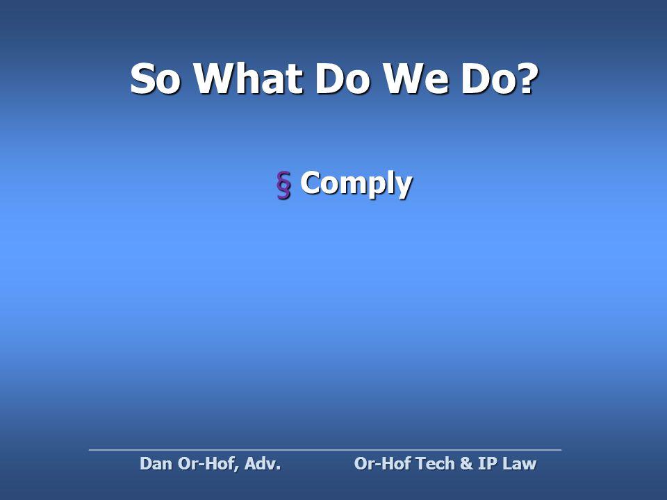 So What Do We Do §Comply Or-Hof Tech & IP Law Dan Or-Hof, Adv.