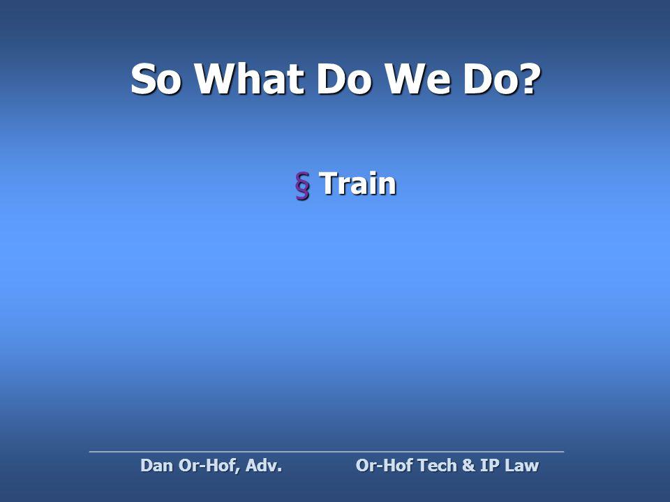 So What Do We Do §Train Or-Hof Tech & IP Law Dan Or-Hof, Adv.