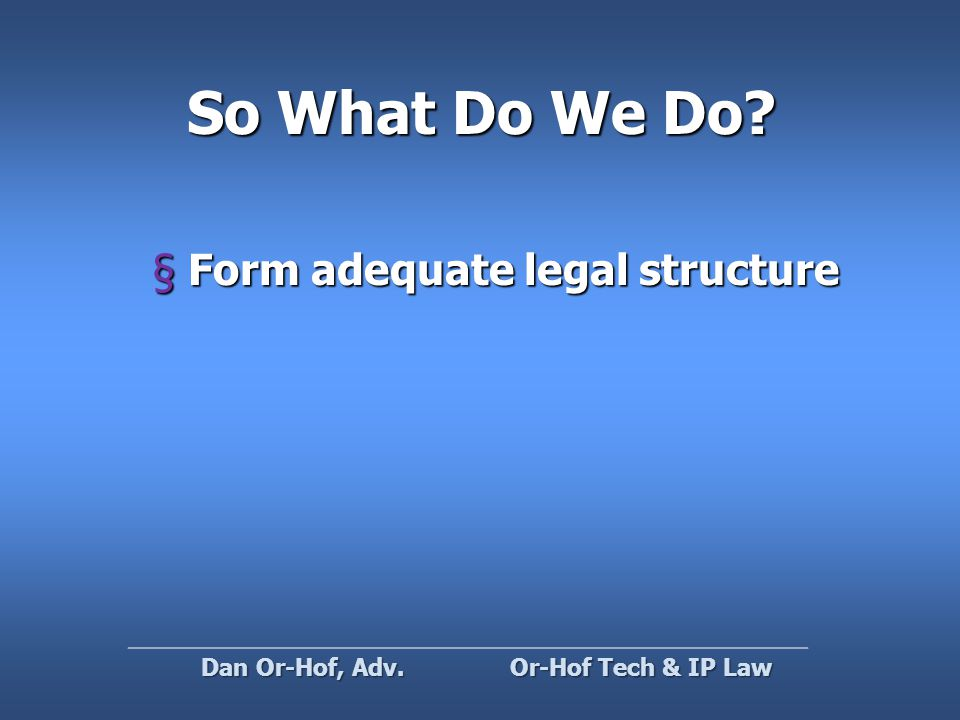So What Do We Do §Form adequate legal structure Or-Hof Tech & IP Law Dan Or-Hof, Adv.