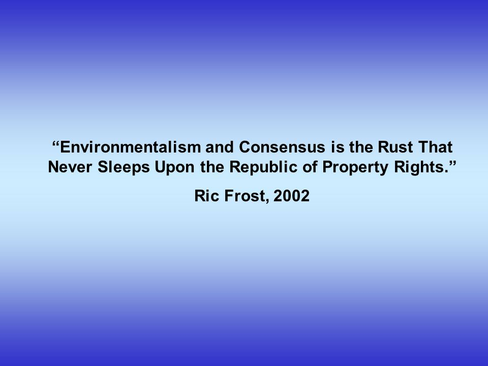 Environmentalism and Consensus is the Rust That Never Sleeps Upon the Republic of Property Rights. Ric Frost, 2002